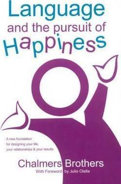 Language and the Pursuit of Happiness: A New Foundation for Designing Your Life, Your Relationships & Your Results