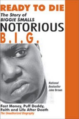 Ready to Die : The Story of Biggie Smalls--Notorious B.I.G.: Fast Money, Puff Daddy, Faith and Life After Death