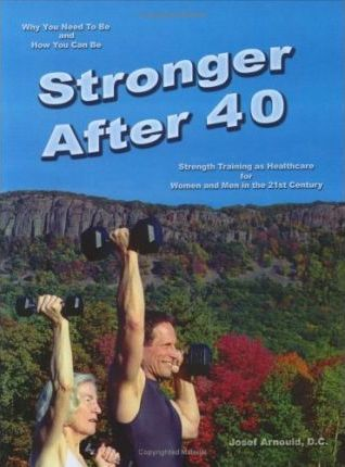 Stronger After 40 : Strength Training As Healthcare for Women And Men in the 21st Century