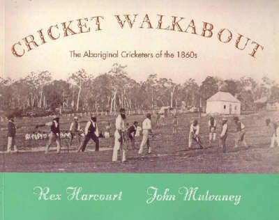 Cricket Walkabout : The Aboriginal Cricketers of the 1860s