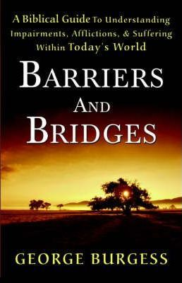 Barriers and Bridges  A Biblical Guide to Understanding, Impairments, Afflictions, & Suffering Within Today's World