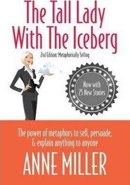 Tall Lady with the Iceberg : The Power of Metaphor to Sell, Persuade & Explain Anything to Anyone