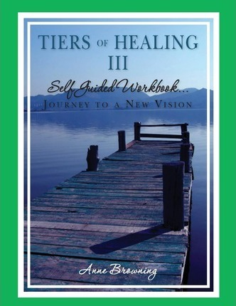 Tiers of Healing III Self Guided Workbook....Journey to a New Vision