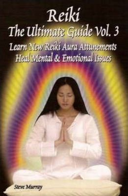 Reiki, the Ultimate Guide: Learn New Reiki Aura Attunements, Heal Mental and Emotional Issues v. 3