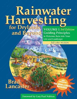 Rainwater Harvesting for Drylands and Beyond, Volume 1, 3rd Edition : Guiding Principles to Welcome Rain Into Your Life and Landscape