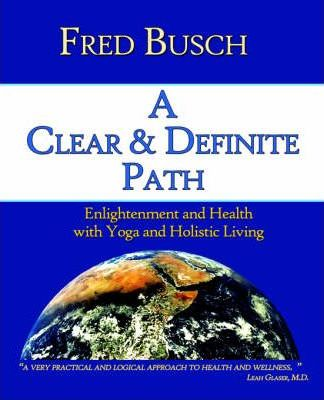 A Clear and Definite Path : Enlightenment and Health with Yoga and Holistic Living