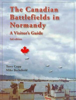 The Canadian Battlefields in Normandy: A Visitor's Guide