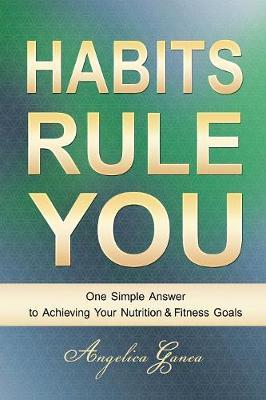 Habits Rule You : One Simple Answer to Achieving Your Nutrition & Fitness Goals
