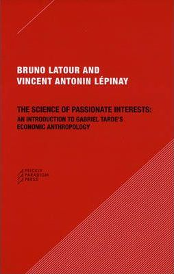 The Science of Passionate Interests : An Introduction to Gabriel Tarde's Economic Anthropology