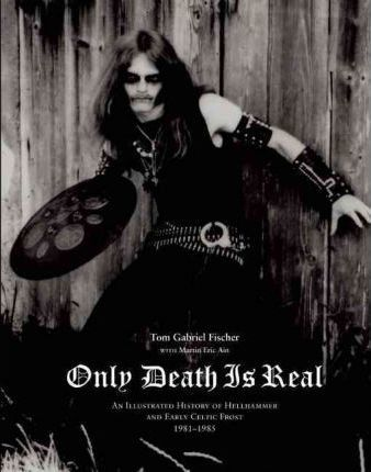 Only Death Is Real : An Illustrated History of Hellhammer and Early Celtic Frost