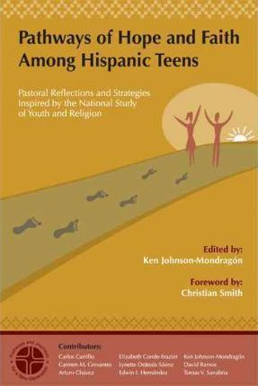 Pathways of Hope and Faith Among Hispanic Teens  Pastoral Reflections and Strategies Inspired  the National Study of Youth and Religion