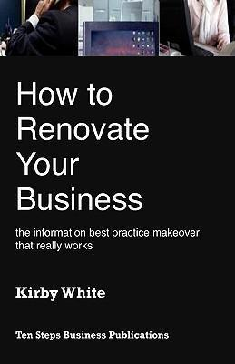 How to Renovate Your Business: The Information Best Practice Makeover That Really Works