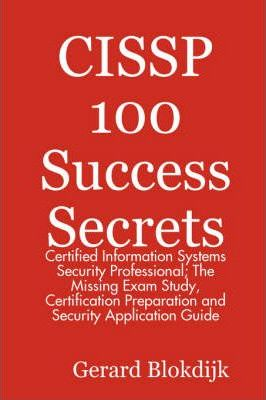 Cissp 100 Success Secrets - Certified Information Systems Security Professional; The Missing Exam Study, Certification Preparation and Security Applic