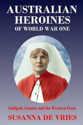 Australian Heroines of World War 1 : Gallipoli, Lemnos and the Western Front