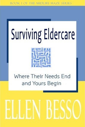 Surviving Eldercare  Where Their Needs End and Yours Begin Book I of the Midlife Maze Series