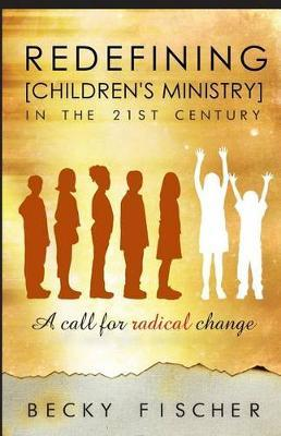 Redefining Children's Ministry in the 21st Century : A Call for Radical Change!