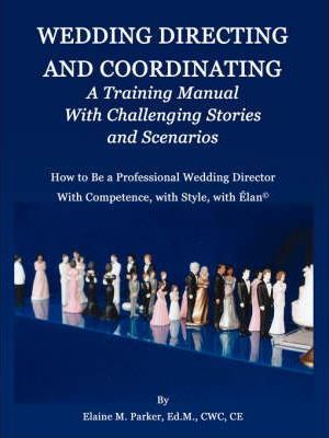 Wedding Directing and Coordinating: A Training Manual with Challenging Stories and Scenarios