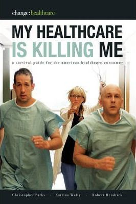 My Healthcare Is Killing Me: A Survival Guide for the American Healthcare Consumer