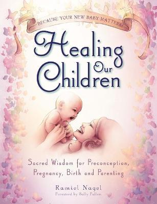 Healing Our Children : Because Your New Baby Matters! Sacred Wisdom for Preconception, Pregnancy, Birth and Parenting (ages 0-6)