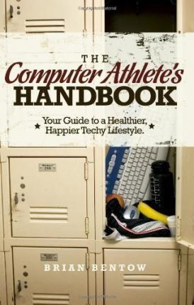 The Computer Athlete's Handbook: Your Guide to a Healthier, Happier Techy Lifestyle