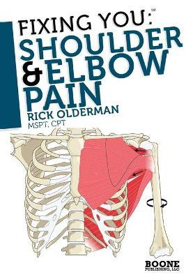 Fixing You: Shoulder and Elbow Pain : Self-treatment for Rotator Cuff Strain, Shoulder Impingement, Tennis Elbow, Golfer's Elbow, and Other Diagnoses
