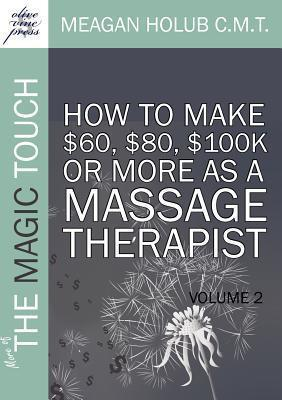 More of The Magic Touch : How To Make $60, $80, $100k or More as a Massage Therapist: Volume 2