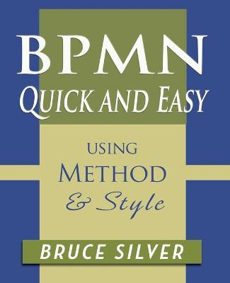 Bpmn Quick and Easy Using Method and Style : Process Mapping Guidelines and Examples Using the Business Process Modeling Standard