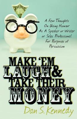 Make 'Em Laugh & Take Their Money : A Few Thoughts On Using Humor As A Speaker or Writer or Sales Professional For Purposes of Persuasion