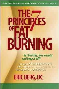 The 7 Principles of Fat Burning : Get Healthy, Lose Weight and Keep It Off! – Eric Berg D C