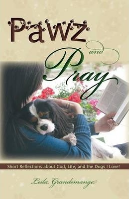 Pawz and Pray Short Reflections about God, Life, and the Dogs I Love!