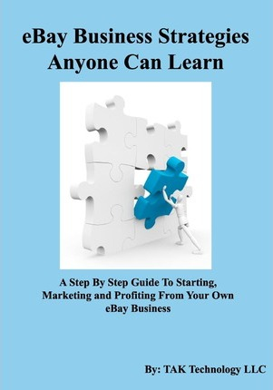 Ebay Business Strategies Anyone Can Learn Tak Technology Llc 9780982694725