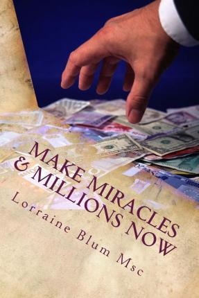 Make Miracles & Millions Now : MS Lorraine Blum Lcsw
