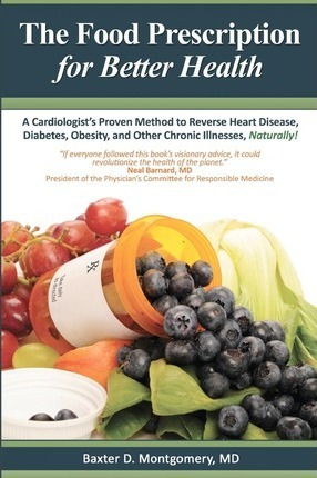 The Food Prescription for Better Health : A Cardiologists Proven Method to Reverse Heart Disease, Diabetes, Obesity, and Other Chronic Illnesses Naturally! – Baxter D Montgomery MD