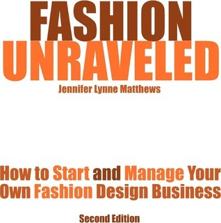 Fashion Unraveled - Second Edition: How to Start and Manage Your Own Fashion (or Craft) Design Business