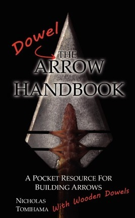 The Dowel Arrow Handbook : A Pocket Resource for Building Arrows With Wooden Dowels