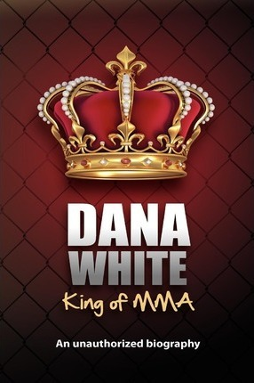 Dana White, King of Mma : Dana White an Unauthorized Biography
