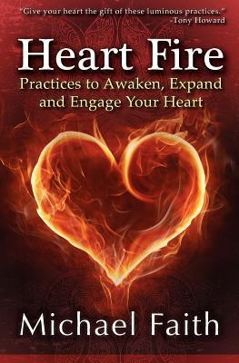 Heart Fire : Practices to Awaken, Expand and Engage Your Heart – Michael Faith