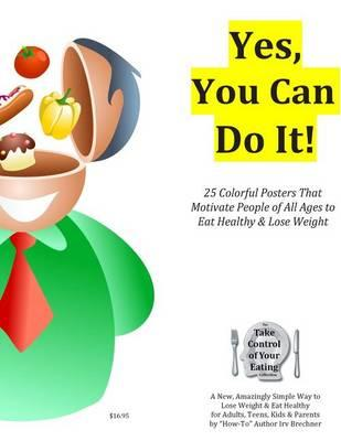 Yes, You Can Do It! : 25 Color Posters That Motivate People of All Ages to Eat Healthy and Lose Weight Safely – Irv Brechner