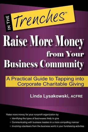 Raise More Money from Your Business Community  A Practical Guide to Tapping Into Corporate Charitable Giving