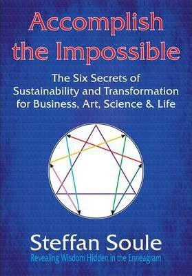 Accomplish The Impossible: The Six Secrets of Sustainability and Transformation for Business, Art, Science & Life: Revealing Wisdom Hidden in the Enneagram