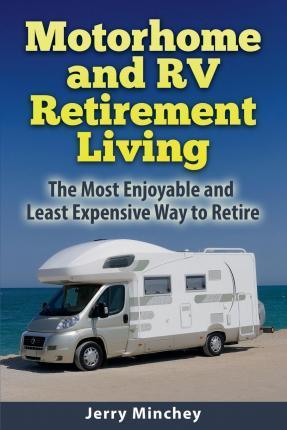 Motorhome and RV Retirement Living : The Most Enjoyable and Least Expensive Way to Retire
