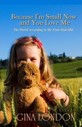 Because I'm Small Now and You Love Me: The World According to My Four-Year-Old