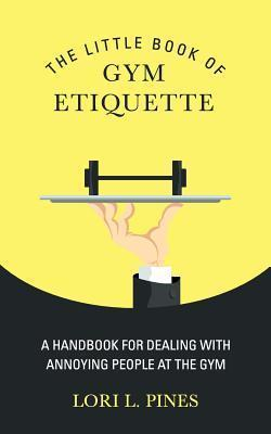 The Little Book of Gym Etiquette : A Handbook for Dealing with Annoying People at the Gym – Lori L Pines