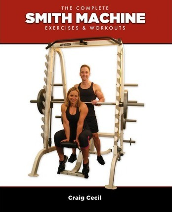 The Complete Smith Machine : Exercises & Workouts – Craig Cecil