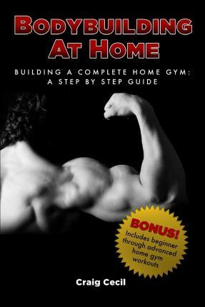 Bodybuilding at Home : Building a Complete Home Gym: A Step by Step Guide – Craig Cecil