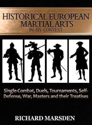 Historical European Martial Arts in Its Context : Single-Combat, Duels, Tournaments, Self-Defense, War, Masters and Their Treatises