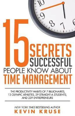 15 Secrets Successful People Know about Time Management : The Productivity Habits of 7 Billionaires, 13 Olympic Athletes, 29 Straight-A Students, and 239 Entrepreneurs