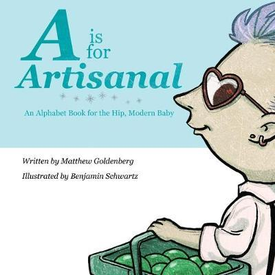 A is for Artisanal : An Alphabet Book for the Hip, Modern Baby