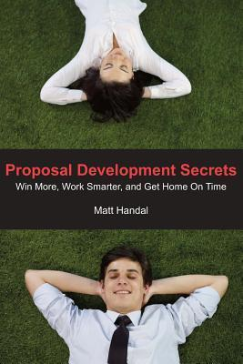 Proposal Development Secrets: Win More, Work Smarter, and Get Home on Time.
