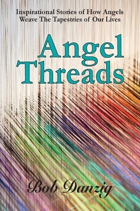 Angel Threads : Inspirational Stories of How Angels Weave the Tapestry of Our Lives